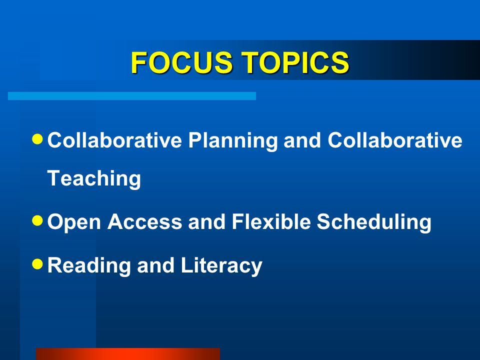 FOCUS TOPICS Collaborative Planning and Collaborative Teaching Open Access and Flexible Scheduling Reading and Literacy