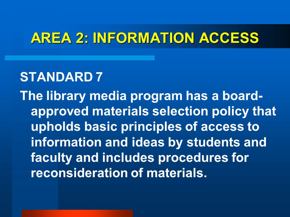 AREA 2: INFORMATION ACCESS STANDARD 7 The library media program has a board- approved materials selection policy that upholds basic principles of acce