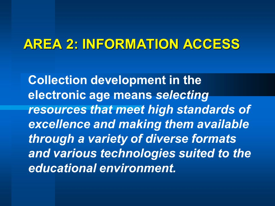 AREA 2: INFORMATION ACCESS Collection development in the electronic age means selecting resources that meet high standards of excellence and making th