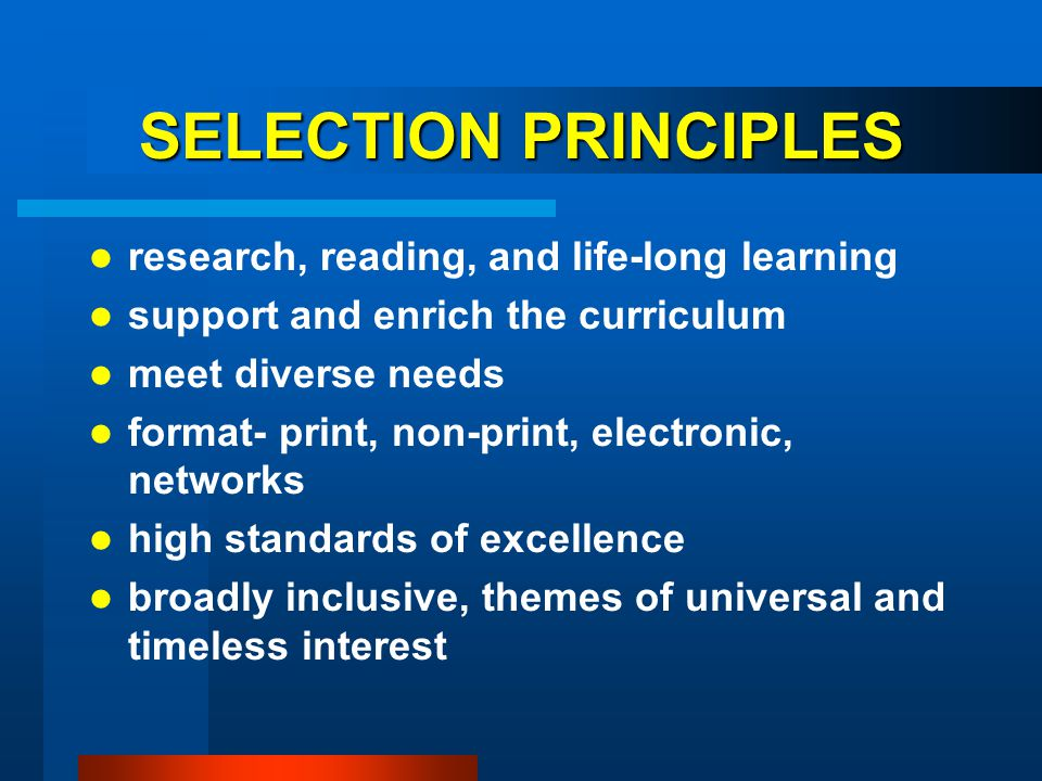 SELECTION PRINCIPLES research, reading, and life-long learning support and enrich the curriculum meet diverse needs format- print, non-print, electron