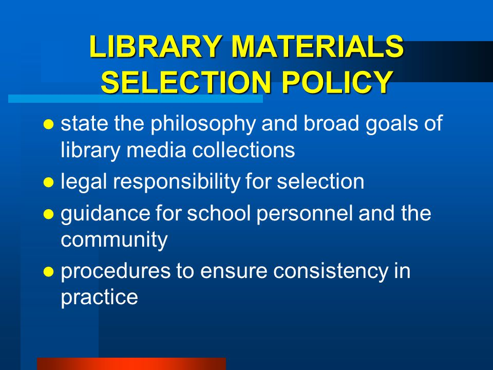 LIBRARY MATERIALS SELECTION POLICY state the philosophy and broad goals of library media collections legal responsibility for selection guidance for s