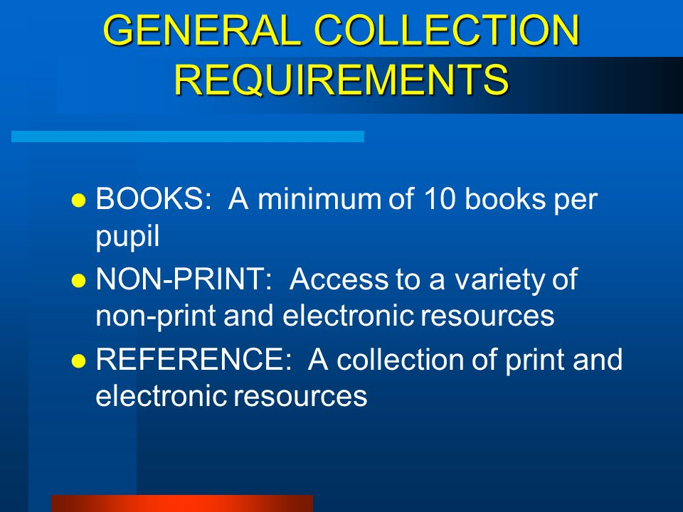 GENERAL COLLECTION REQUIREMENTS BOOKS: A minimum of 10 books per pupil NON-PRINT: Access to a variety of non-print and electronic resources REFERENCE: