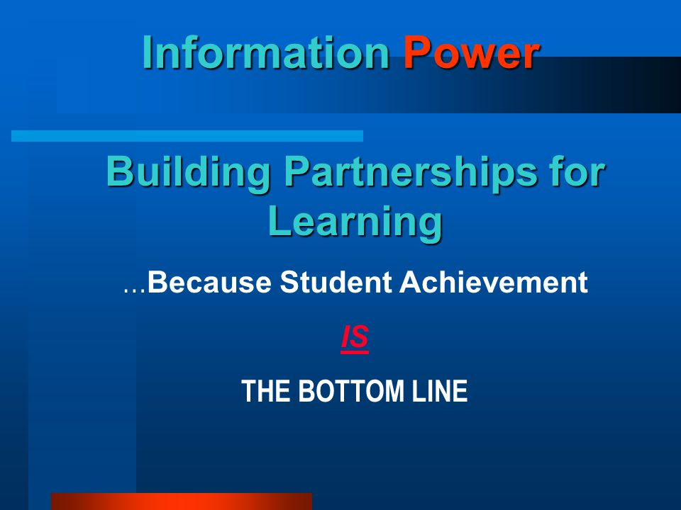 Building Partnerships for Learning … Because Student Achievement IS THE BOTTOM LINE Information Power