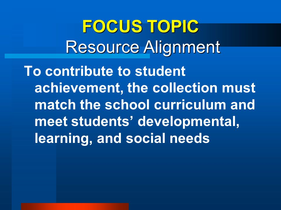 FOCUS TOPIC Resource Alignment To contribute to student achievement, the collection must match the school curriculum and meet students' developmental,