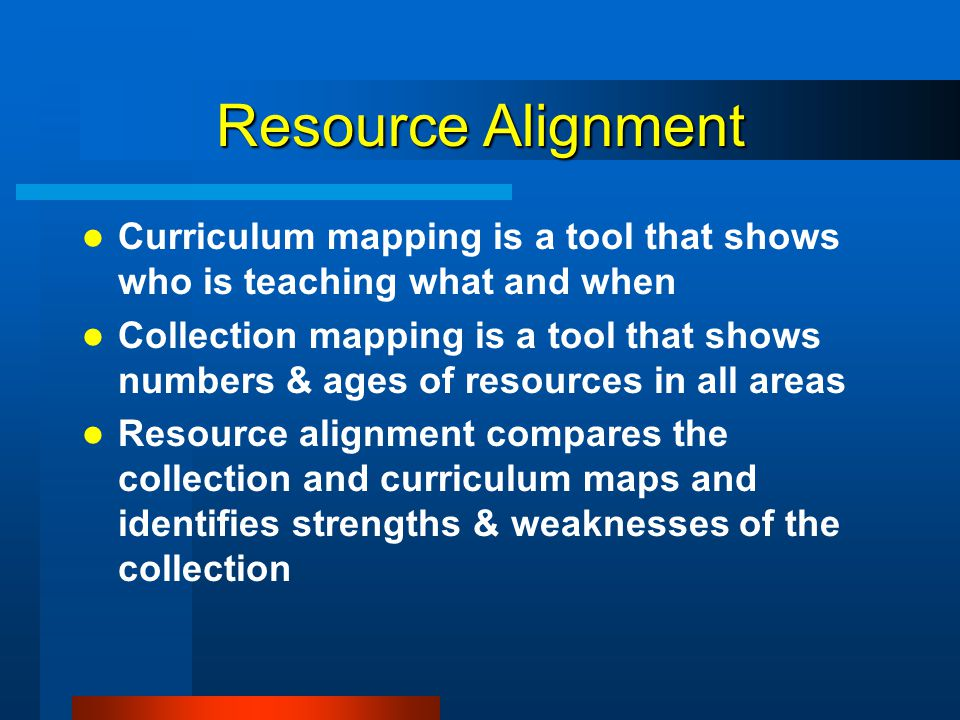 Resource Alignment Curriculum mapping is a tool that shows who is teaching what and when Collection mapping is a tool that shows numbers & ages of res