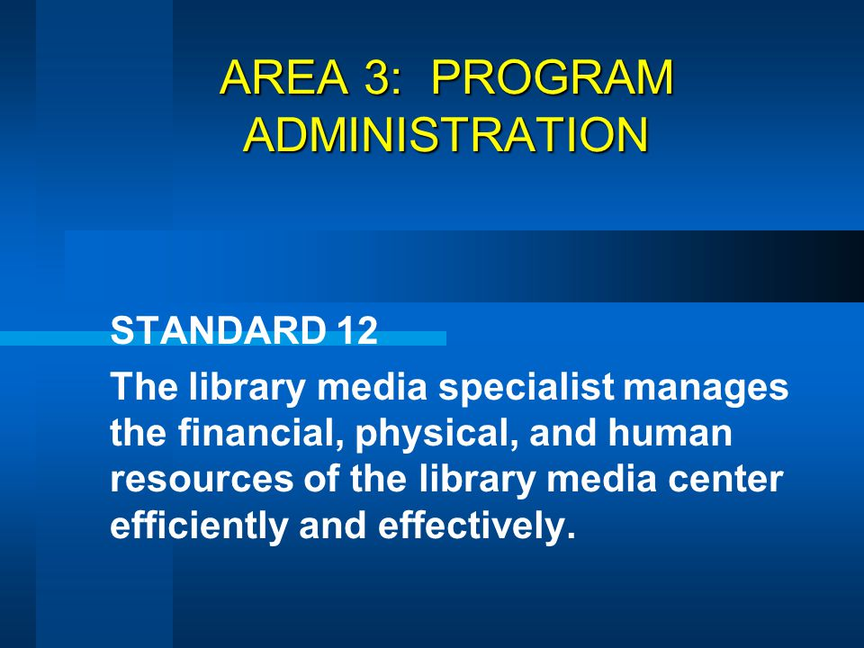 AREA 3: PROGRAM ADMINISTRATION STANDARD 12 The library media specialist manages the financial, physical, and human resources of the library media cent