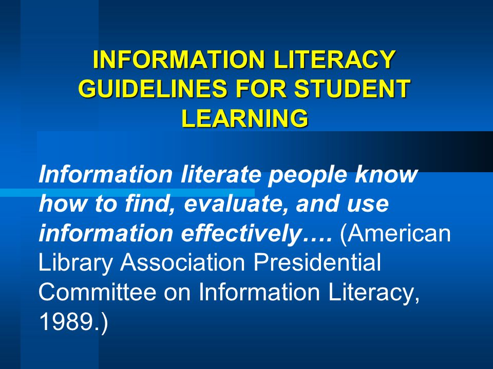INFORMATION LITERACY GUIDELINES FOR STUDENT LEARNING Information literate people know how to find, evaluate, and use information effectively…. (Americ