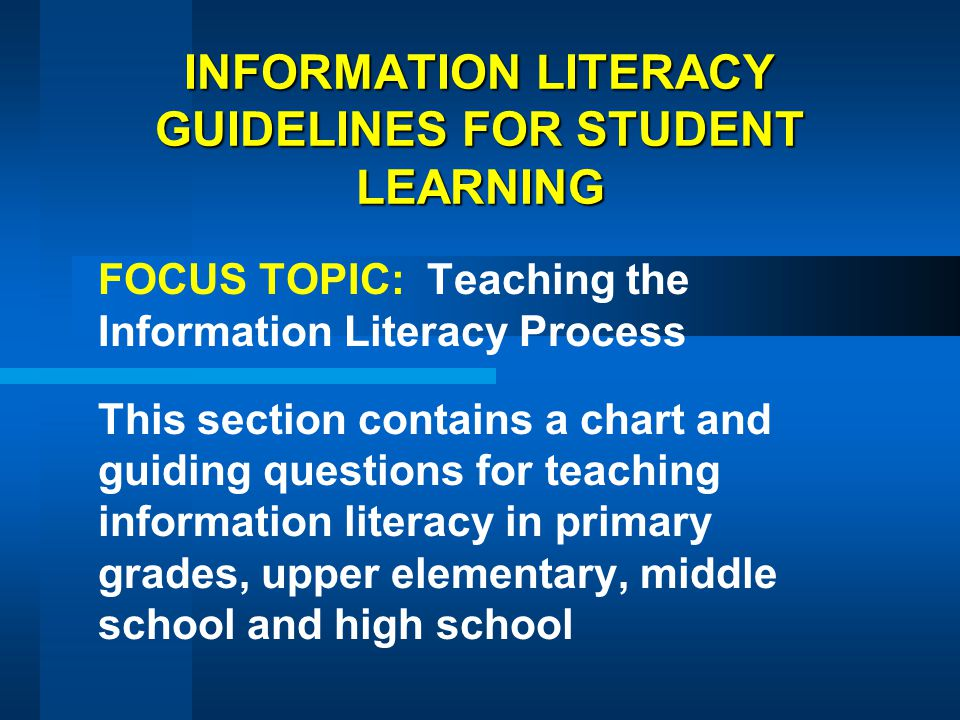 INFORMATION LITERACY GUIDELINES FOR STUDENT LEARNING FOCUS TOPIC: Teaching the Information Literacy Process This section contains a chart and guiding