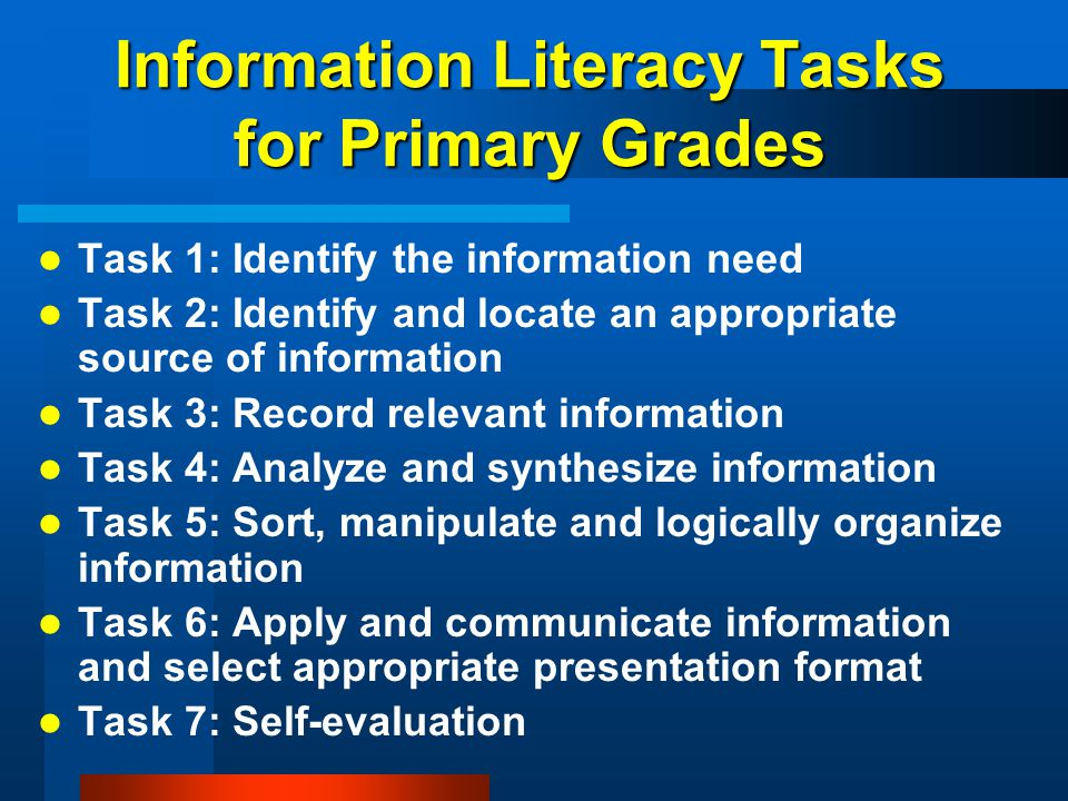 Information Literacy Tasks for Primary Grades Task 1: Identify the information need Task 2: Identify and locate an appropriate source of information T