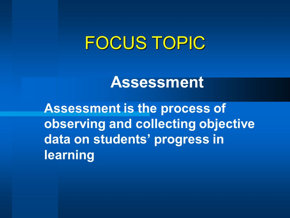 FOCUS TOPIC Assessment Assessment is the process of observing and collecting objective data on students' progress in learning
