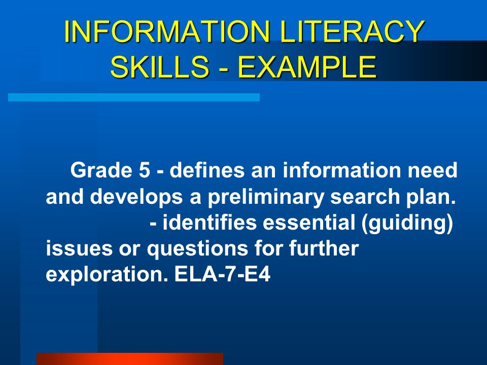 INFORMATION LITERACY SKILLS - EXAMPLE Grade 5 - defines an information need and develops a preliminary search plan. - identifies essential (guiding) i