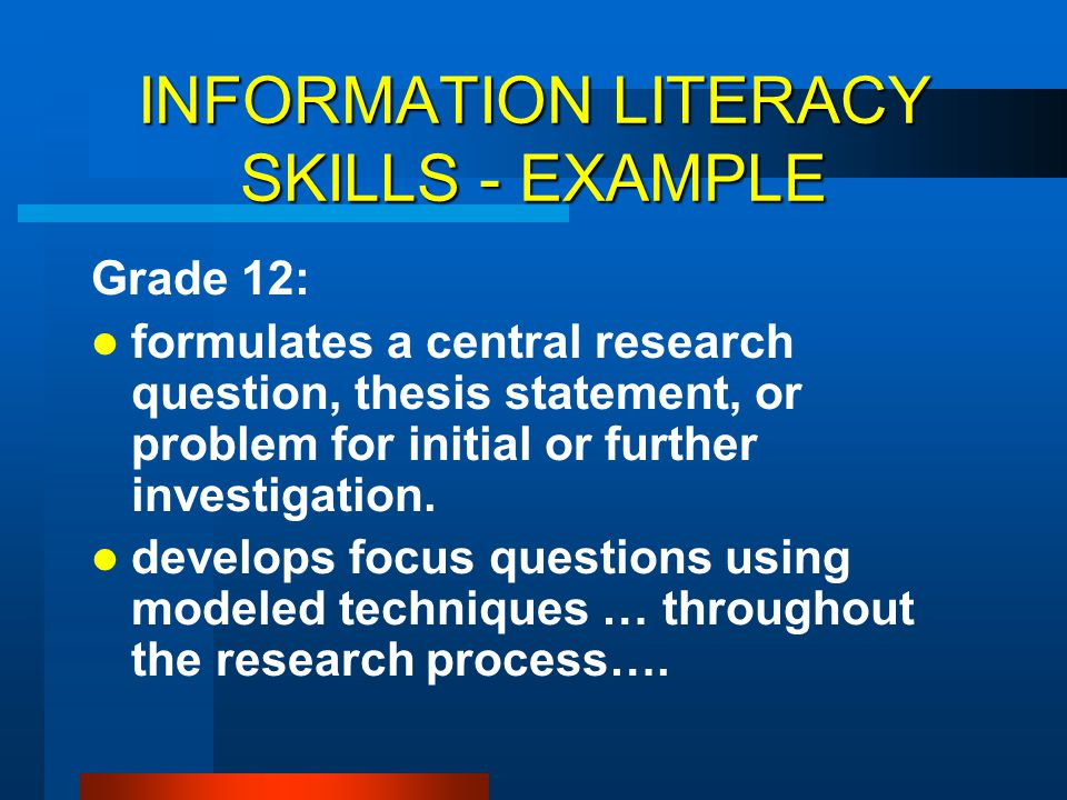 INFORMATION LITERACY SKILLS - EXAMPLE Grade 12: formulates a central research question, thesis statement, or problem for initial or further investigat