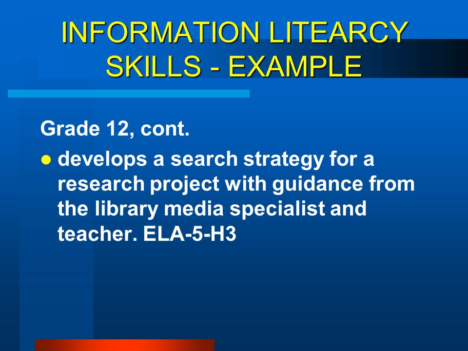 INFORMATION LITEARCY SKILLS - EXAMPLE Grade 12, cont. develops a search strategy for a research project with guidance from the library media specialis