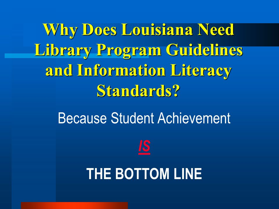 Why Does Louisiana Need Library Program Guidelines and Information Literacy Standards? Because Student Achievement IS THE BOTTOM LINE