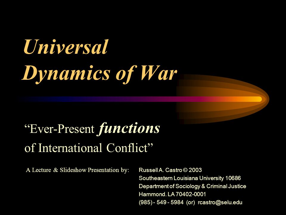 Universal Dynamics of War Ever-Present functions of International Conflict A Lecture & Slideshow Presentation by: Russell A.