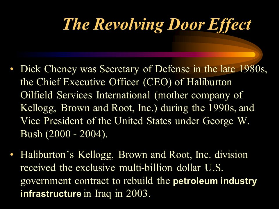 The Revolving Door Effect Dick Cheney was Secretary of Defense in the late 1980s, the Chief Executive Officer (CEO) of Haliburton Oilfield Services International (mother company of Kellogg, Brown and Root, Inc.) during the 1990s, and Vice President of the United States under George W.
