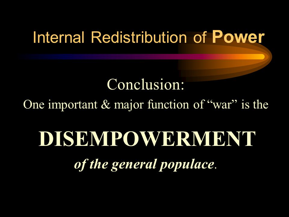 Internal Redistribution of Power Conclusion: One important & major function of war is the DISEMPOWERMENT of the general populace.