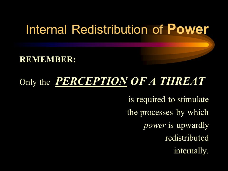 Internal Redistribution of Power REMEMBER: Only the PERCEPTION OF A THREAT is required to stimulate the processes by which power is upwardly redistrib
