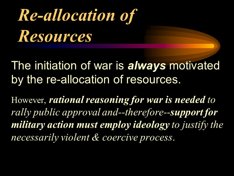 Re-allocation of Resources The initiation of war is always motivated by the re-allocation of resources.