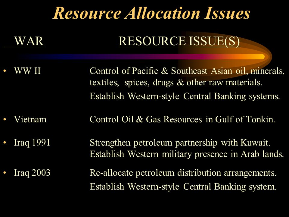 Resource Allocation Issues WARRESOURCE ISSUE(S) WW IIControl of Pacific & Southeast Asian oil, minerals, textiles, spices, drugs & other raw materials