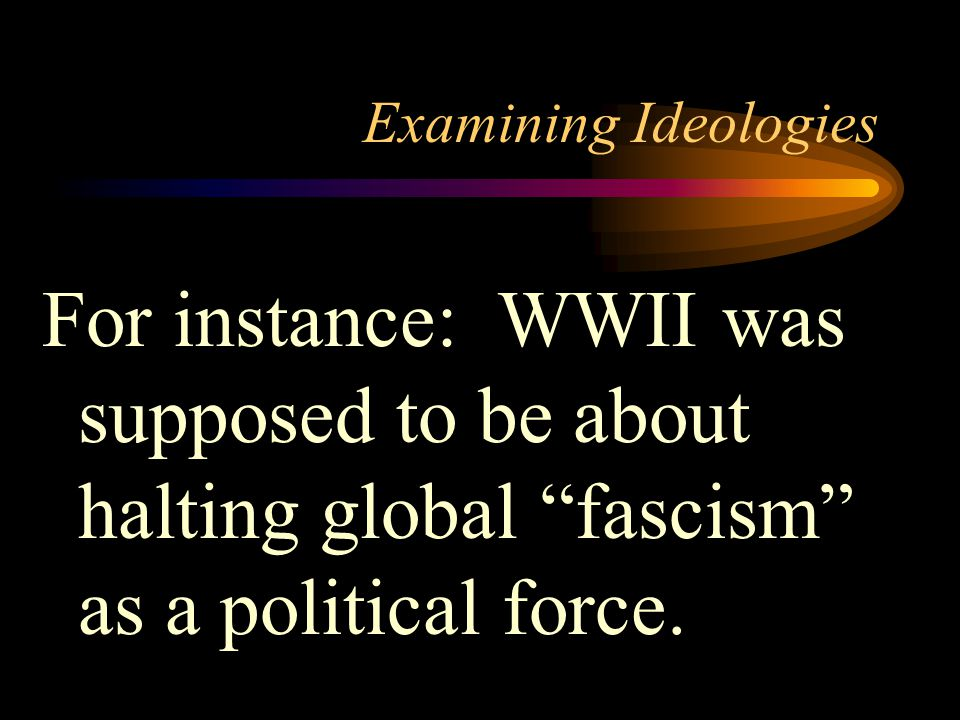 Examining Ideologies For instance: WWII was supposed to be about halting global fascism as a political force.