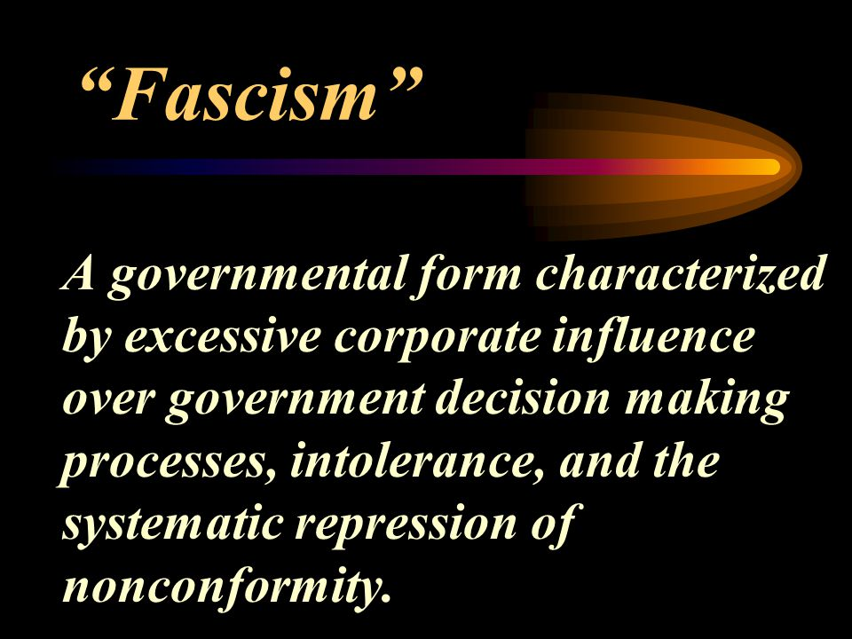 Fascism A governmental form characterized by excessive corporate influence over government decision making processes, intolerance, and the systematic repression of nonconformity.