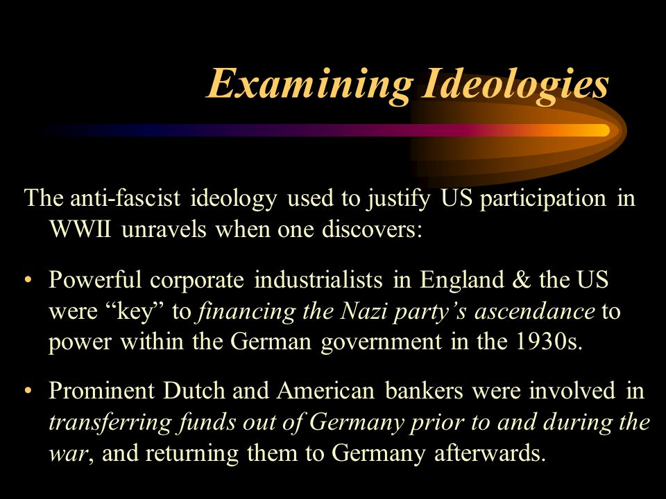 Examining Ideologies The anti-fascist ideology used to justify US participation in WWII unravels when one discovers: Powerful corporate industrialists in England & the US were key to financing the Nazi party's ascendance to power within the German government in the 1930s.
