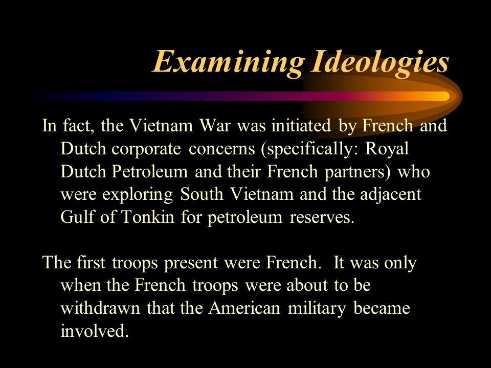 Examining Ideologies In fact, the Vietnam War was initiated by French and Dutch corporate concerns (specifically: Royal Dutch Petroleum and their Fren