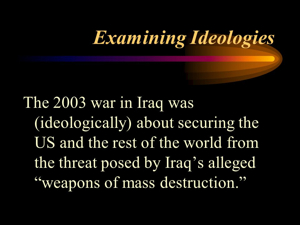 Examining Ideologies The 2003 war in Iraq was (ideologically) about securing the US and the rest of the world from the threat posed by Iraq's alleged