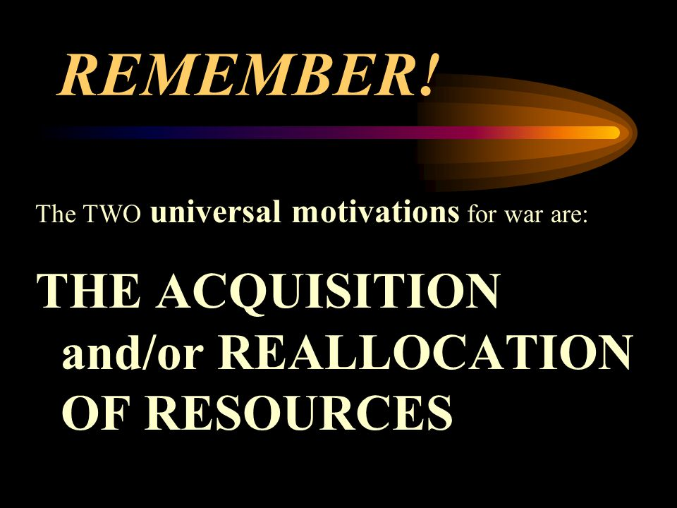 REMEMBER! The TWO universal motivations for war are: THE ACQUISITION and/or REALLOCATION OF RESOURCES