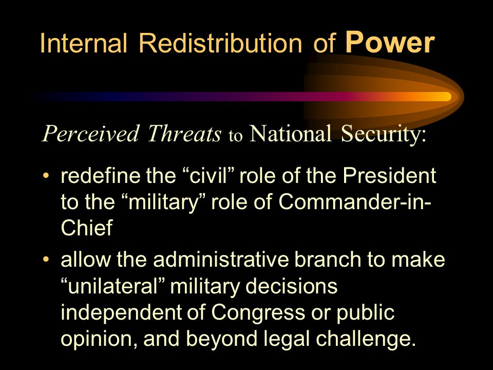 Internal Redistribution of Power Perceived Threats to National Security: redefine the civil role of the President to the military role of Commander-in- Chief allow the administrative branch to make unilateral military decisions independent of Congress or public opinion, and beyond legal challenge.