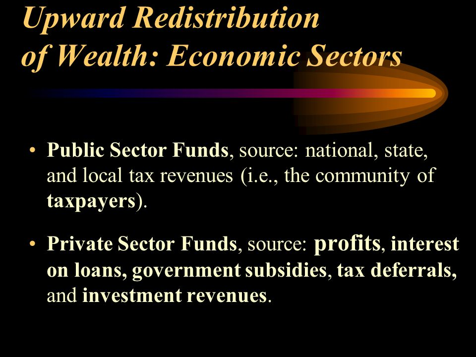 Upward Redistribution of Wealth: Economic Sectors Public Sector Funds, source: national, state, and local tax revenues (i.e., the community of taxpayers).