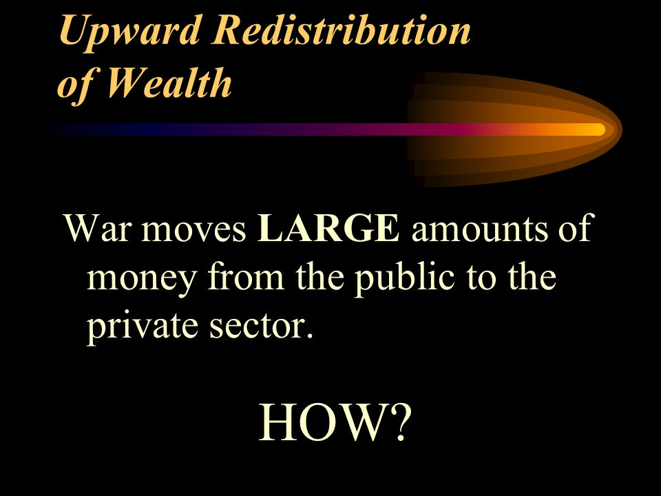Upward Redistribution of Wealth War moves LARGE amounts of money from the public to the private sector. HOW?