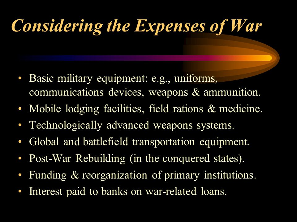 Considering the Expenses of War Basic military equipment: e.g., uniforms, communications devices, weapons & ammunition. Mobile lodging facilities, fie
