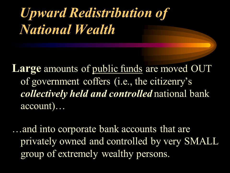 Upward Redistribution of National Wealth Large amounts of public funds are moved OUT of government coffers (i.e., the citizenry's collectively held and controlled national bank account)… …and into corporate bank accounts that are privately owned and controlled by very SMALL group of extremely wealthy persons.