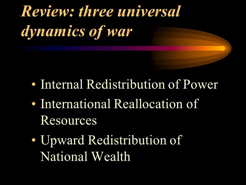 Review: three universal dynamics of war Internal Redistribution of Power International Reallocation of Resources Upward Redistribution of National Wealth