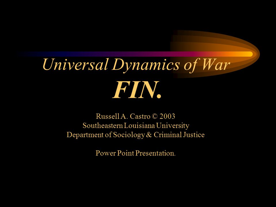 Universal Dynamics of War FIN. Russell A. Castro © 2003 Southeastern Louisiana University Department of Sociology & Criminal Justice Power Point Prese