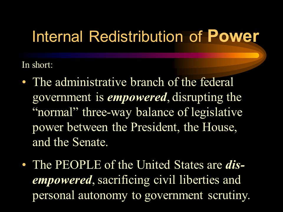 Internal Redistribution of Power In short: The administrative branch of the federal government is empowered, disrupting the normal three-way balance of legislative power between the President, the House, and the Senate.