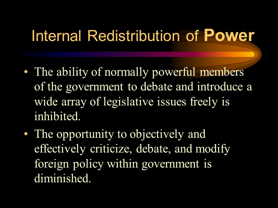 Internal Redistribution of Power The ability of normally powerful members of the government to debate and introduce a wide array of legislative issues freely is inhibited.