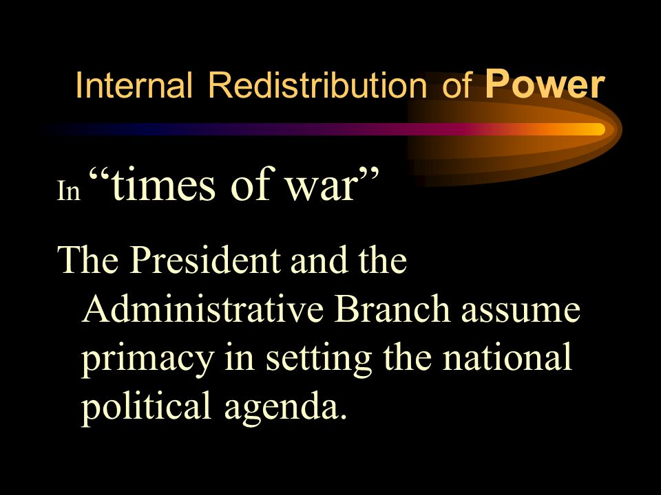 Internal Redistribution of Power In times of war The President and the Administrative Branch assume primacy in setting the national political agenda.