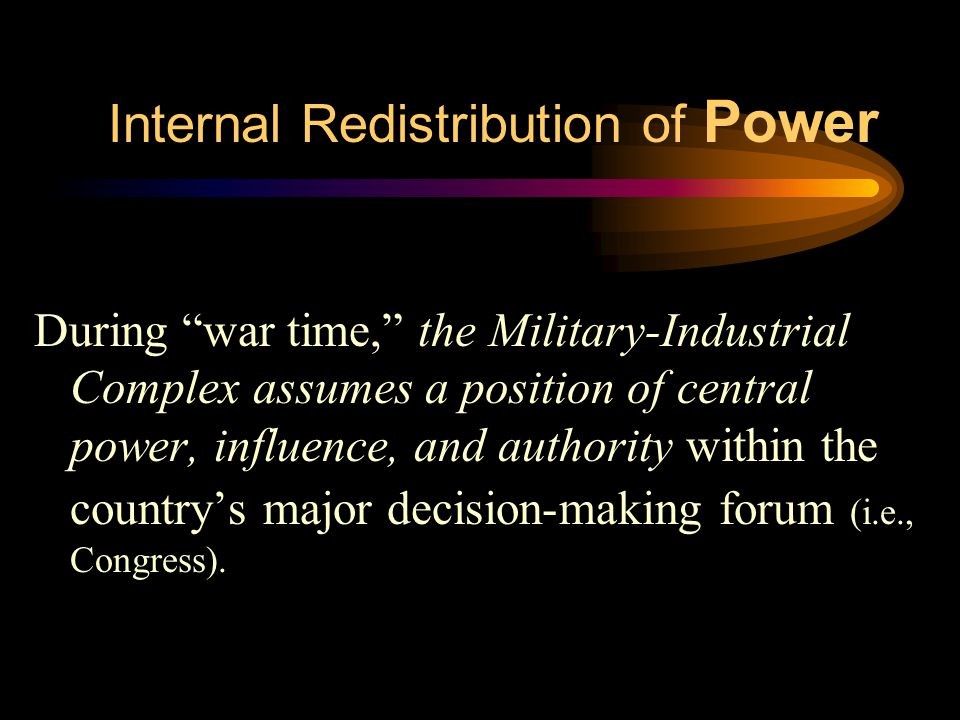 """Internal Redistribution of Power During """"war time,"""" the Military-Industrial Complex assumes a position of central power, influence, and authority with"""