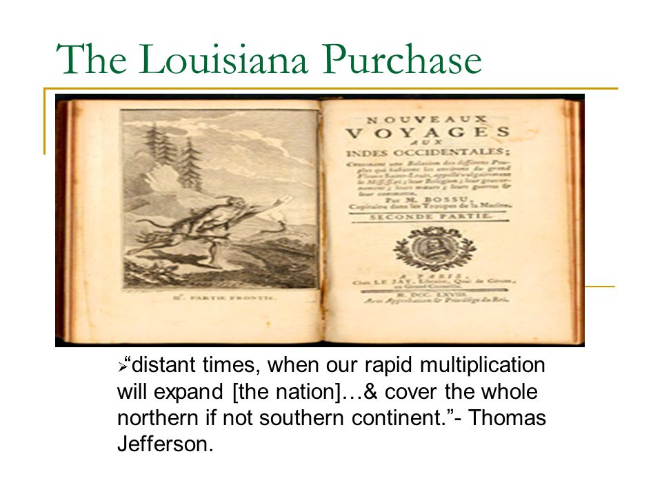 """The Louisiana Purchase  """"distant times, when our rapid multiplication will expand [the nation]…& cover the whole northern if not southern continent."""""""