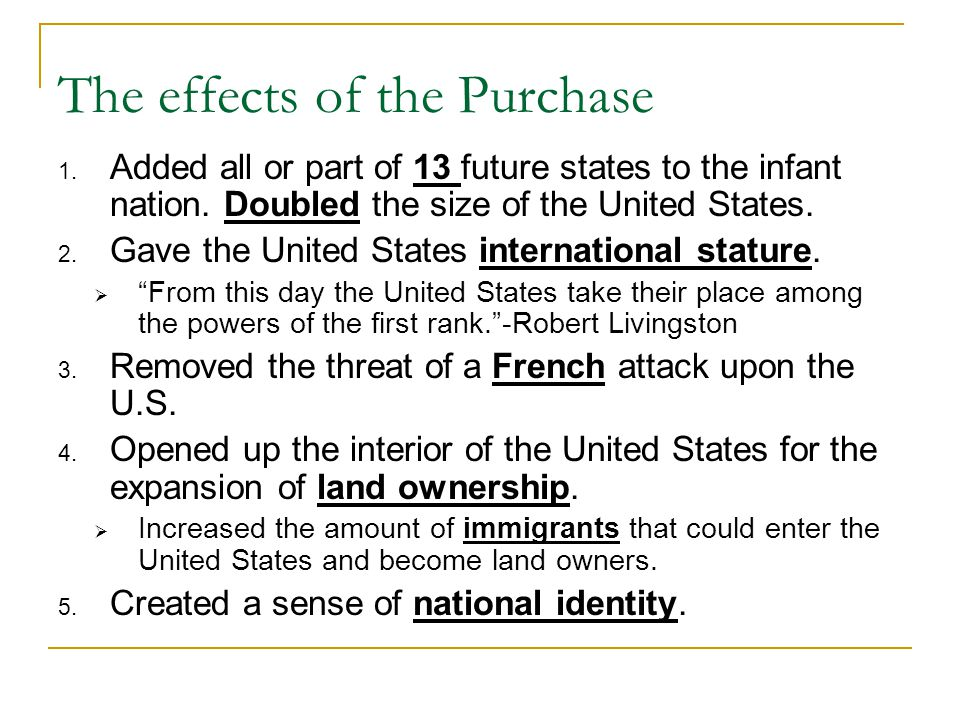 The effects of the Purchase 1. Added all or part of 13 future states to the infant nation. Doubled the size of the United States. 2. Gave the United S