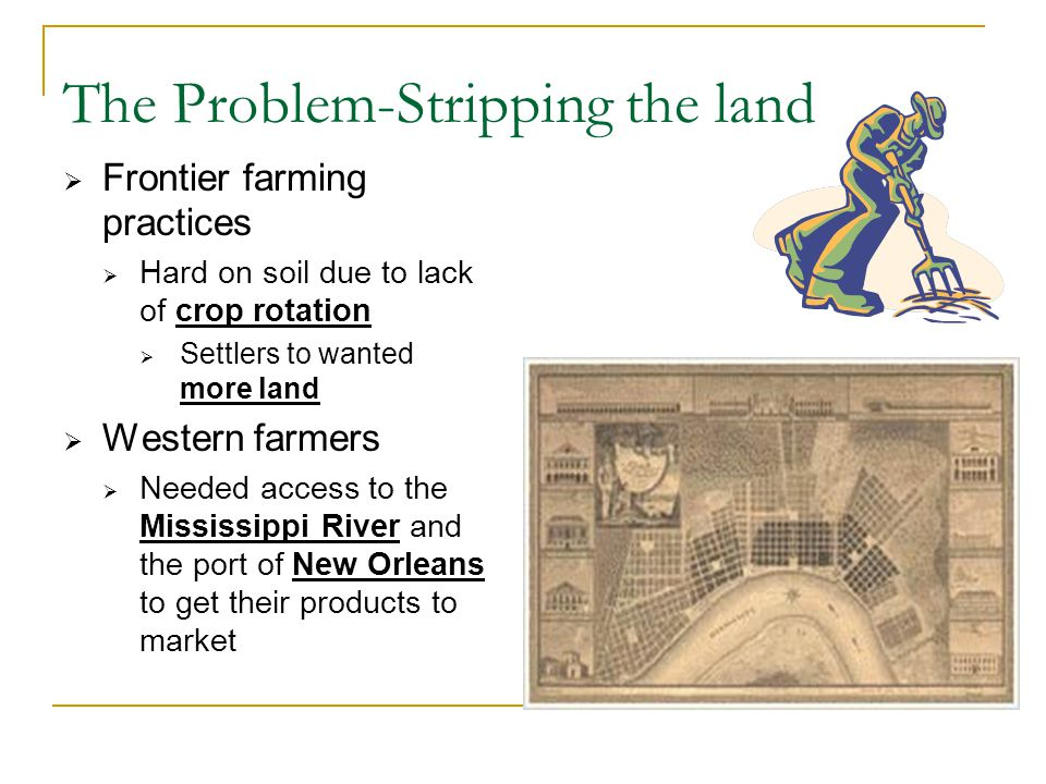 The Problem-Stripping the land  Frontier farming practices  Hard on soil due to lack of crop rotation  Settlers to wanted more land  Western farmers  Needed access to the Mississippi River and the port of New Orleans to get their products to market