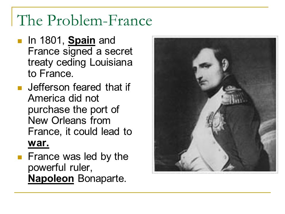 The Problem-France In 1801, Spain and France signed a secret treaty ceding Louisiana to France.