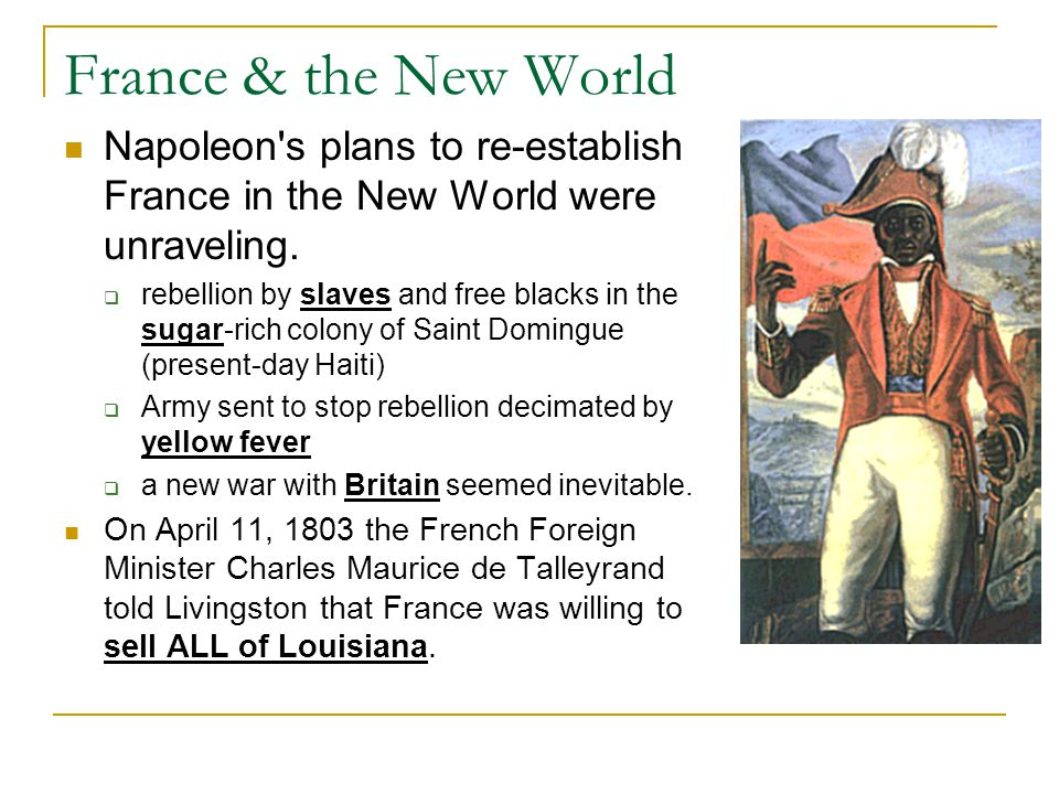 France & the New World Napoleon's plans to re-establish France in the New World were unraveling.  rebellion by slaves and free blacks in the sugar-ri