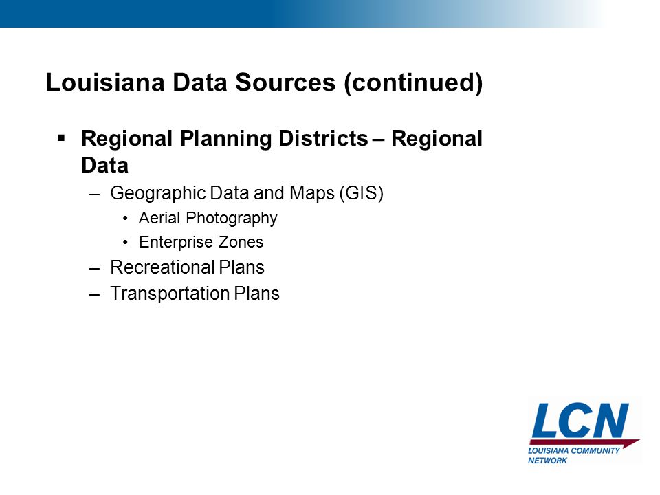 13 Louisiana Data Sources (continued)  Regional Planning Districts – Regional Data –Geographic Data and Maps (GIS) Aerial Photography Enterprise Zones –Recreational Plans –Transportation Plans