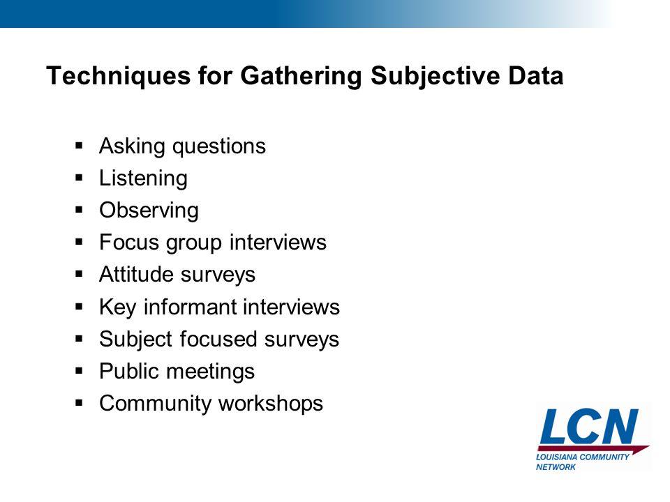 15 Techniques for Gathering Subjective Data  Asking questions  Listening  Observing  Focus group interviews  Attitude surveys  Key informant interviews  Subject focused surveys  Public meetings  Community workshops