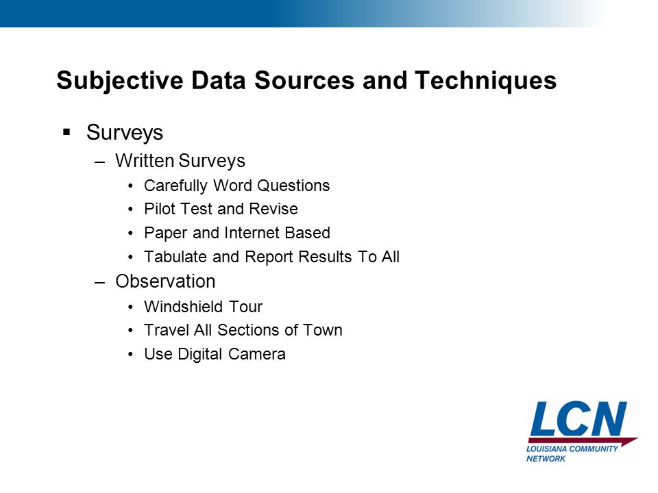 16 Subjective Data Sources and Techniques  Surveys –Written Surveys Carefully Word Questions Pilot Test and Revise Paper and Internet Based Tabulate and Report Results To All –Observation Windshield Tour Travel All Sections of Town Use Digital Camera