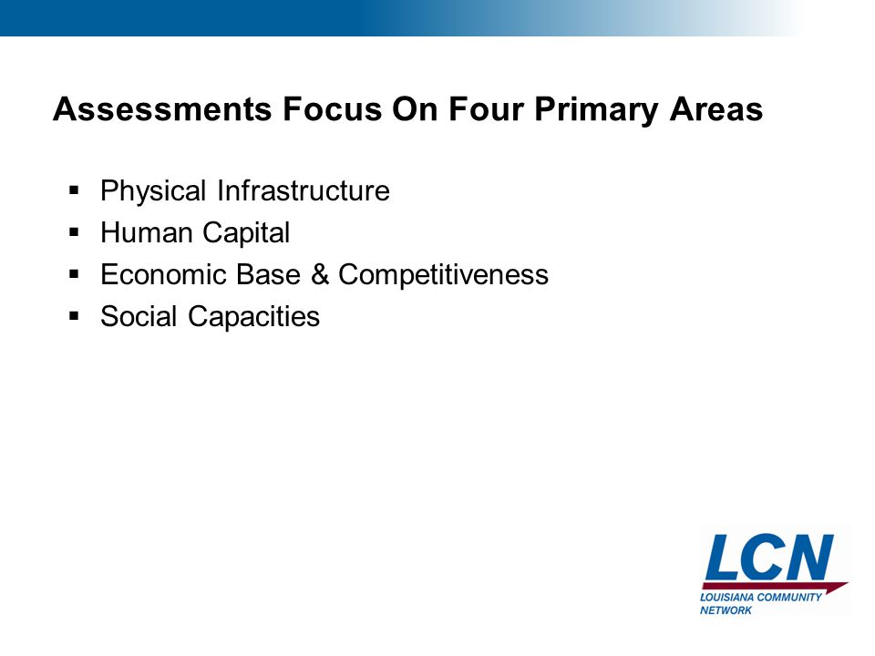 3 Assessments Focus On Four Primary Areas  Physical Infrastructure  Human Capital  Economic Base & Competitiveness  Social Capacities